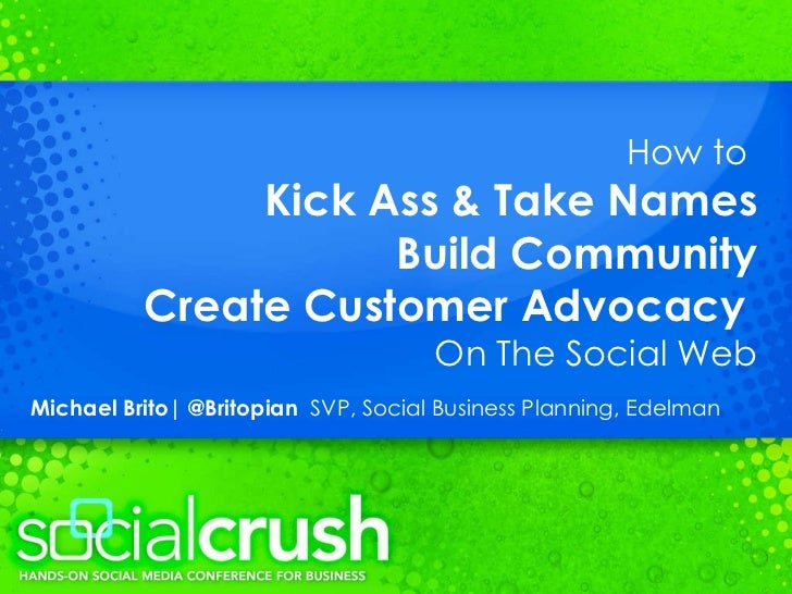 How to  Kick Ass & Take Names Build Community Create Customer Advocacy   On The Social Web Michael Brito| @Britopian  SVP,...
