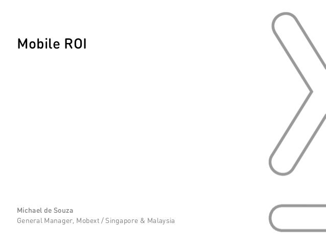 Mobile ROIMichael de SouzaGeneral Manager, Mobext / Singapore & Malaysia