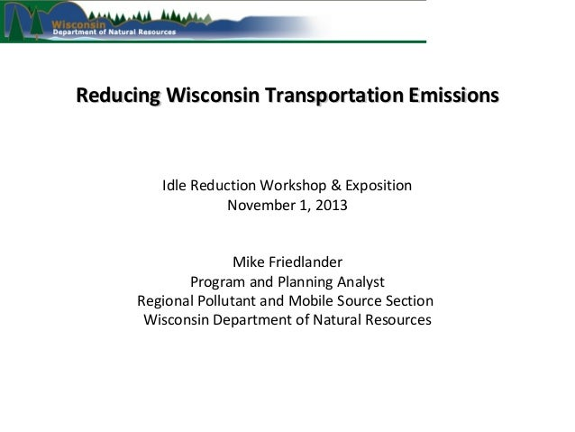 Reducing Wisconsin Transportation Emissions  Idle Reduction Workshop & Exposition November 1, 2013 Mike Friedlander Progra...