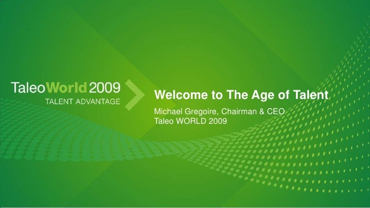 Welcome to The Age of Talent<br />Michael Gregoire, Chairman & CEO<br />Taleo WORLD 2009<br />