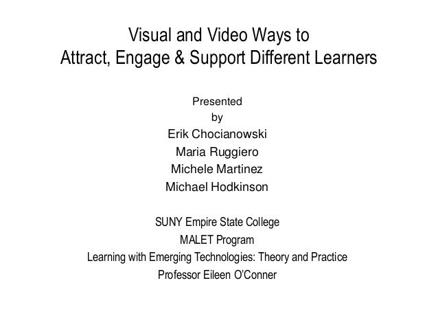 Visual and Video Ways to Attract, Engage & Support Different Learners Presented by  Erik Chocianowski Maria Ruggiero Miche...