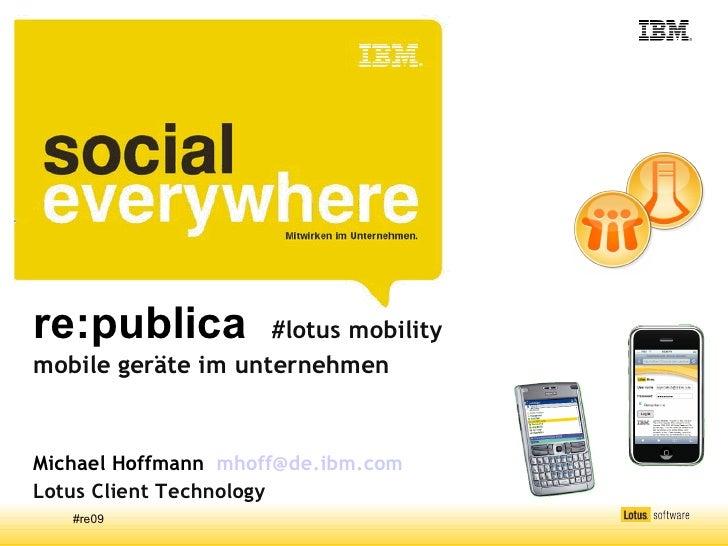 re:publica          #lotus mobility mobile geräte im unternehmen    Michael Hoffmann mhoff@de.ibm.com Lotus Client Technol...
