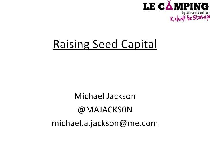 Raising Seed Capital <ul><li>Michael Jackson </li></ul><ul><li>@MAJACKS0N </li></ul><ul><li>[email_address] </li></ul>