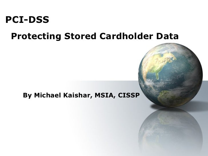 PCI-DSS By Michael Kaishar, MSIA, CISSP Protecting Stored Cardholder Data