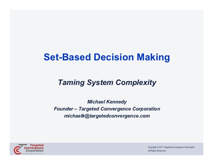 Set-Based Decision Making  Taming System Complexity              Michael Kennedy Founder – Targeted Convergence Corporatio...