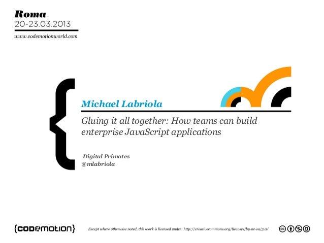 Gluing it all together: How teams can buildenterprise JavaScript applicationsMichael LabriolaDigital Primates@mlabriola