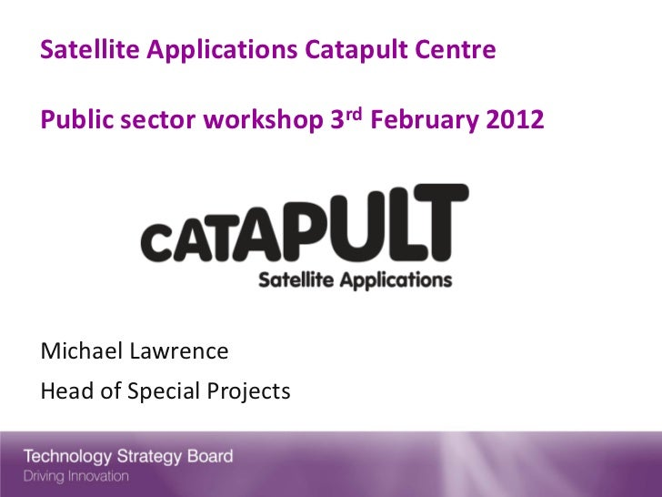 Satellite Applications Catapult CentrePublic sector workshop 3rd February 2012Michael LawrenceHead of Special Projects