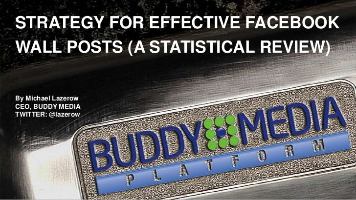 STRATEGY FOR EFFECTIVE FACEBOOK WALL POSTS (A STATISTICAL REVIEW)<br />By Michael Lazerow<br />CEO, BUDDY MEDIA<br />TWITT...