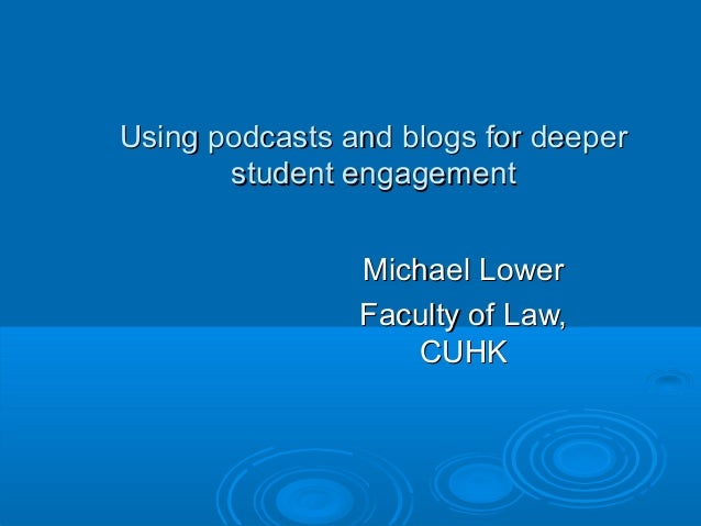 Using podcasts and blogs for deeperUsing podcasts and blogs for deeper student engagementstudent engagement Michael LowerM...