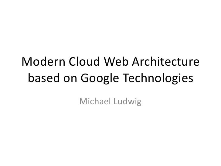 Modern Cloud Web Architecture based on Google Technologies         Michael Ludwig
