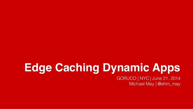Edge Caching Dynamic Apps GORUCO | NYC | June 21, 2014 Michael May | @ehm_may