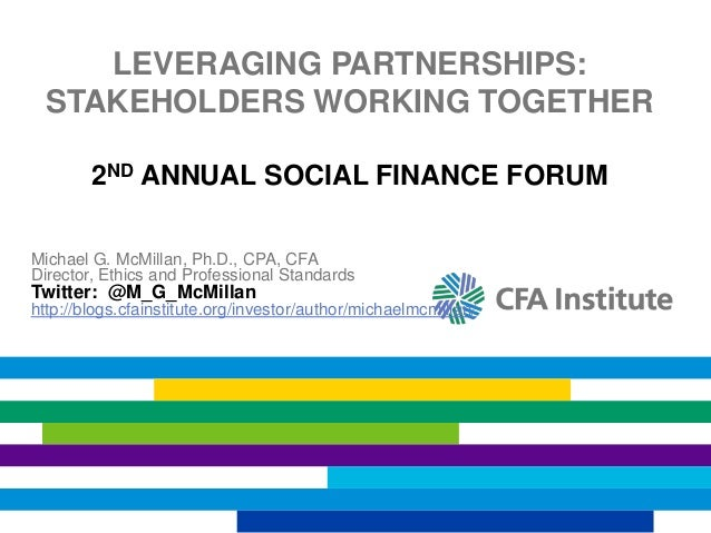 LEVERAGING PARTNERSHIPS: STAKEHOLDERS WORKING TOGETHER 2ND ANNUAL SOCIAL FINANCE FORUM Michael G. McMillan, Ph.D., CPA, CF...