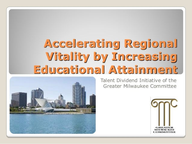Accelerating Regional Vitality by Increasing Educational Attainment Talent Dividend Initiative of the Greater Milwaukee Co...