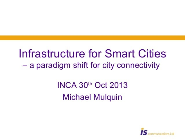 Infrastructure for Smart Cities – a paradigm shift for city connectivity INCA 30th Oct 2013 Michael Mulquin