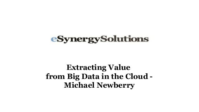 Extracting Valuefrom Big Data in the Cloud -    Michael Newberry