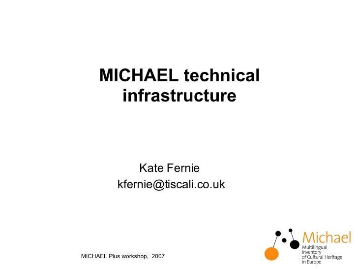 MICHAEL technical infrastructure <ul><li>Kate Fernie  </li></ul><ul><li>[email_address] </li></ul>MICHAEL Plus workshop,  ...