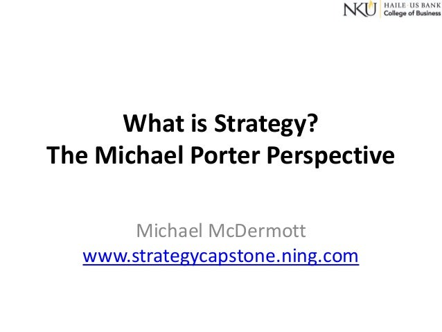 What is Strategy? The Michael Porter Perspective Michael McDermott www.strategycapstone.ning.com