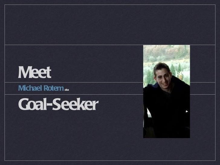Meet <ul><li>Michael Rotem  aka </li></ul><ul><li>Goal-Seeker </li></ul>