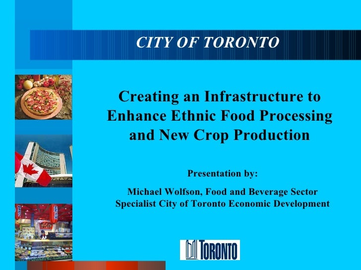 CITY OF TORONTO Creating an Infrastructure to Enhance Ethnic Food Processing and New Crop Production Presentation by: Mich...