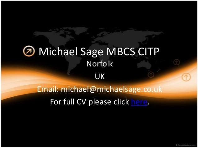 Michael Sage MBCS CITP Norfolk UK Email: michael@michaelsage.co.uk For full CV please click here.