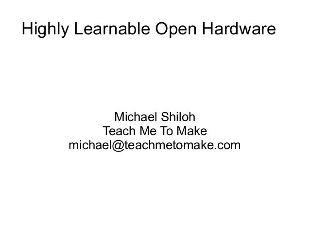 Highly Learnable Open Hardware  Michael Shiloh Teach Me To Make michael@teachmetomake.com