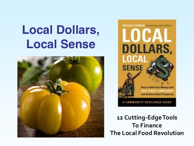 12  Cutting-­‐Edge  Tools  To  Finance    The  Local  Food  Revolution  Local Dollars,Local Sense