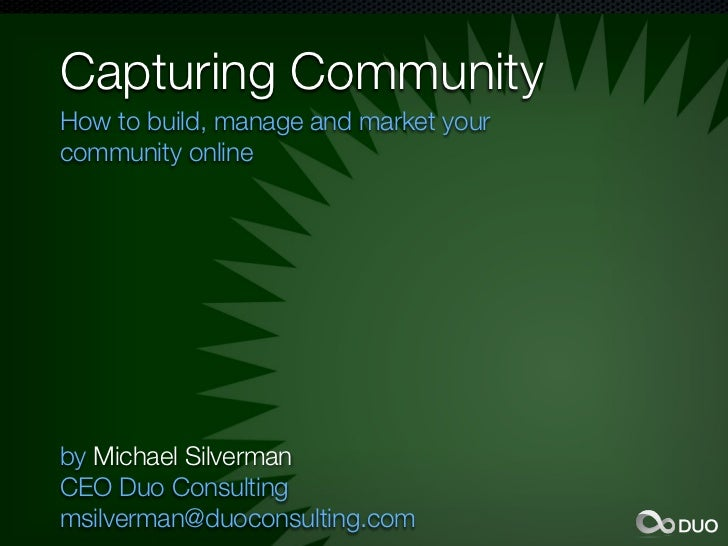 Capturing CommunityHow to build, manage and market yourcommunity onlineby Michael SilvermanCEO Duo Consultingmsilverman@du...
