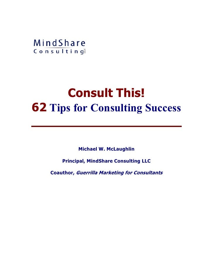 Consult This!62 Tips for Consulting Success              Michael W. McLaughlin       Principal, MindShare Consulting LLC  ...