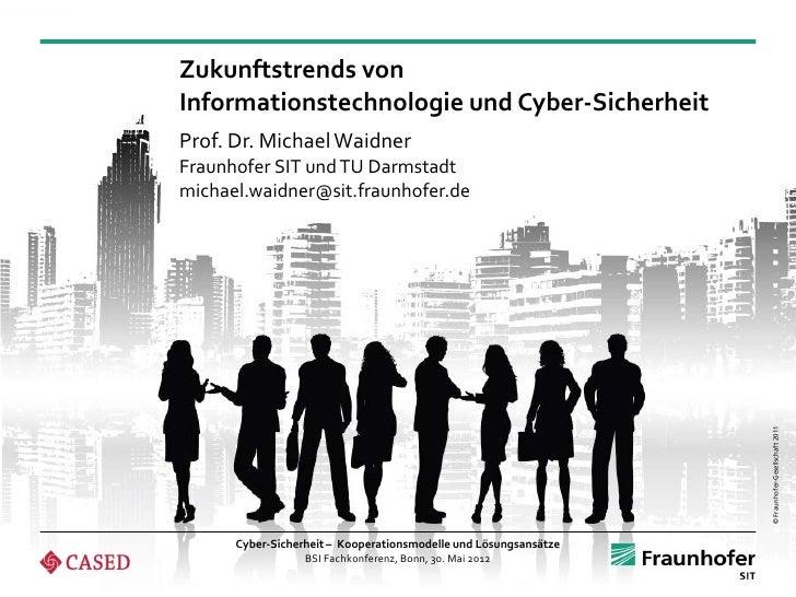 Zukunftstrends vonInformationstechnologie und Cyber-SicherheitProf. Dr. Michael WaidnerFraunhofer SIT und TU Darmstadtmich...