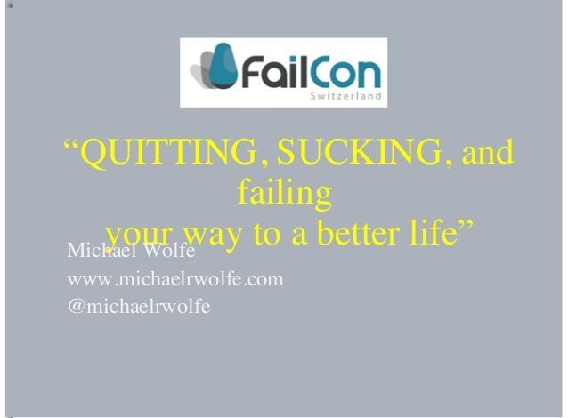 """QUITTING, SUCKING, andfailingyour way to a better life""Michael Wolfewww.michaelrwolfe.com@michaelrwolfe"
