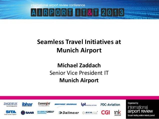 Seamless Travel Initiatives at Munich Airport Michael Zaddach Senior Vice President IT Munich Airport