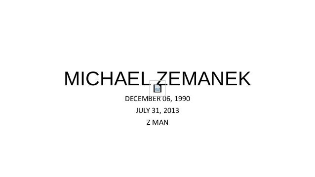 MICHAEL ZEMANEK DECEMBER 06, 1990 JULY 31, 2013 Z MAN