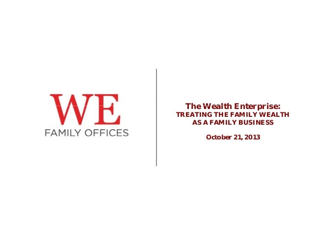 The Wealth Enterprise: TREATING THE FAMILY WEALTH AS A FAMILY BUSINESS October O t b 21, 2013