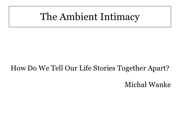 The Ambient IntimacyHow Do We Tell Our Life Stories Together Apart?                                 Michał Wanke