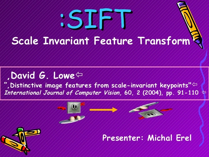 "SIFT: Scale Invariant Feature Transform Presenter: Michal Erel <ul><li>David G. Lowe,   </li></ul><ul><li>"" Distincti..."