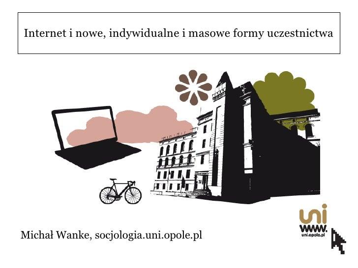 Internet i nowe, indywidualne i masowe formy uczestnictwa     Michał Wanke, socjologia.uni.opole.pl