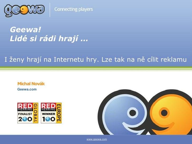 Geewa!  Lidé si rádi hrají …  I ženy hrají na Internetu hry. Lze tak na ně cílit reklamu       Michal Novák     Geewa.com ...