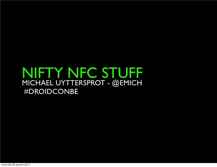 Nifty NFC stuff - Michaël Uyttersprot - droidcon.be 2011