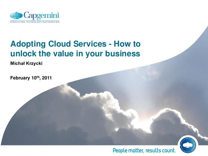 Adopting Cloud Services - How tounlock the value in your businessMichał KrzyckiFebruary 10th, 2011