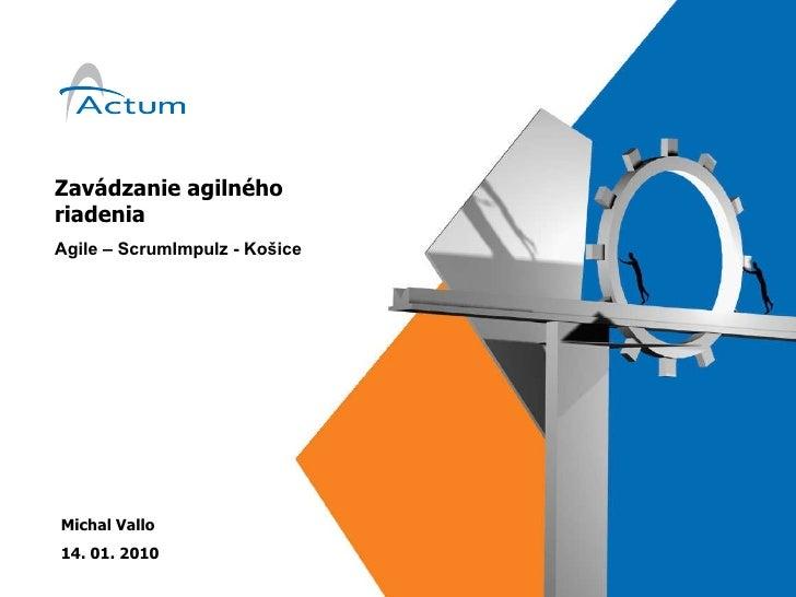 Zavádzanie agilného riadenia Agile – ScrumImpulz - Košice Michal Vallo 14. 01. 2010