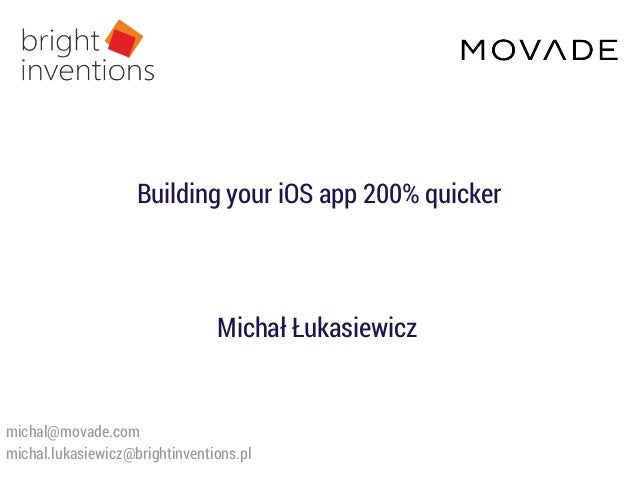 Michał Łukasiewicz michal@movade.com michal.lukasiewicz@brightinventions.pl Building your iOS app 200% quicker