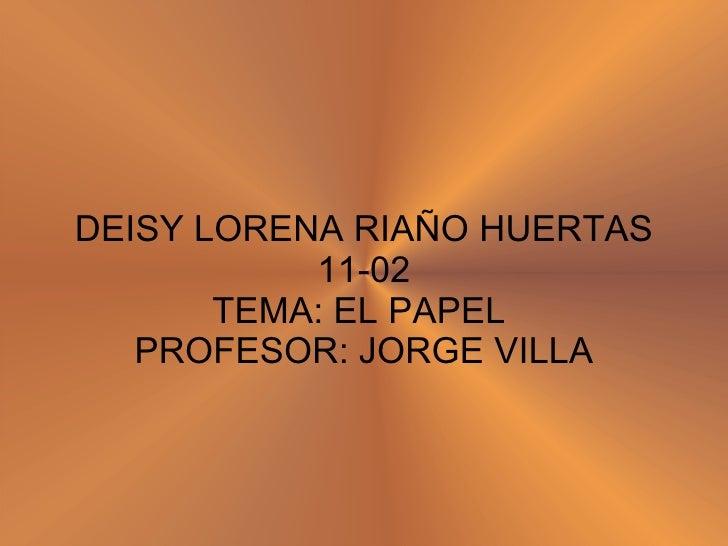 DEISY LORENA RIAÑO HUERTAS 11-02 TEMA: EL PAPEL  PROFESOR: JORGE VILLA