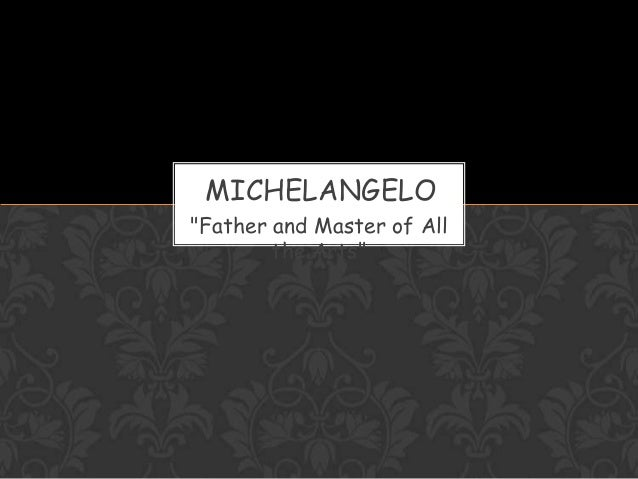 """Father and Master of All the Arts"" MICHELANGELO"
