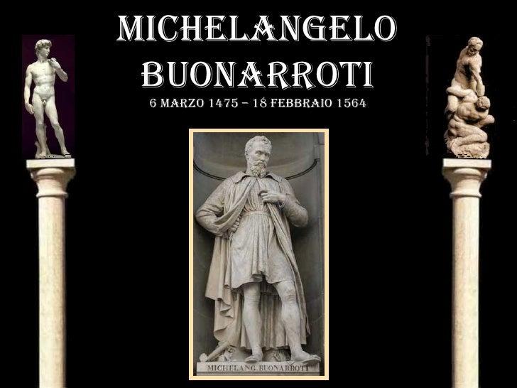 MICHELANGELO  BUONARROTI  6 MARzO 1475 – 18 fEBBRAIO 1564
