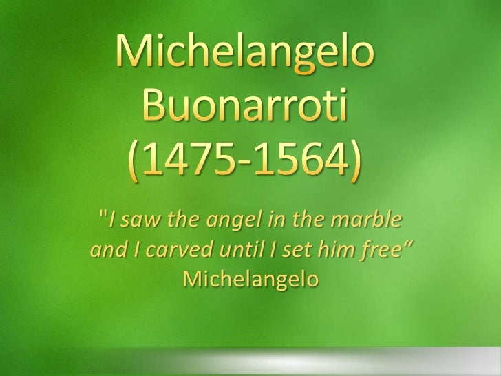 """Michelangelo Buonarroti(1475-1564)<br />""""I saw the angel in the marble <br />and I carved until I set him free""""<br />Miche..."""