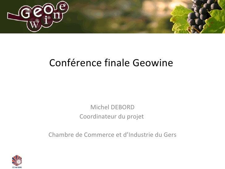 Conférence finale Geowine  Michel DEBORD Coordinateur du projet  Chambre de Commerce et d 'Industrie du Gers