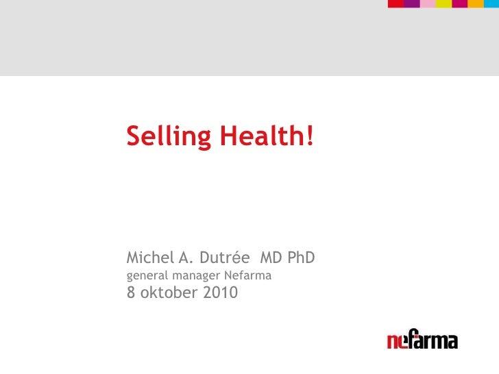 Selling Health!<br />Michel A. Dutrée  MD PhDgeneral manager Nefarma8 oktober 2010<br />