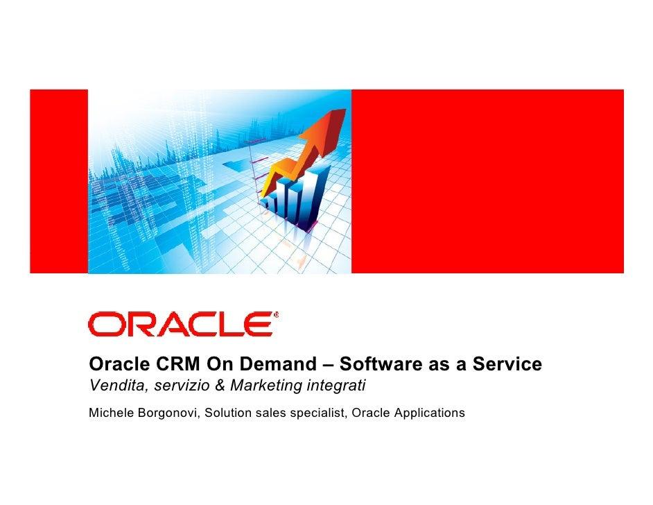 <Insert Picture Here>Oracle CRM On Demand – Software as a ServiceVendita, servizio & Marketing integratiMichele Borgonovi,...