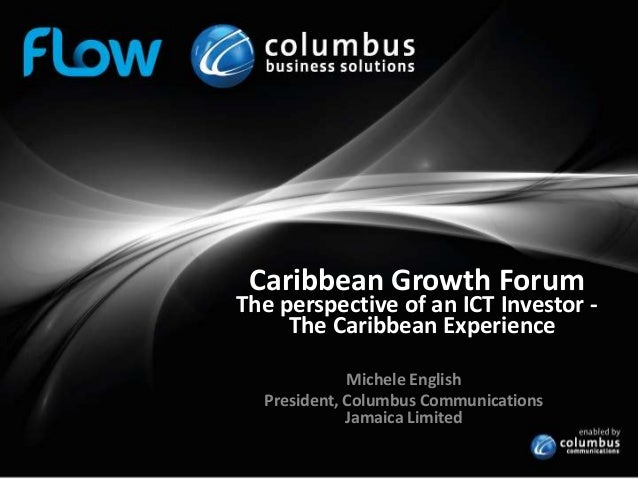 Caribbean Growth Forum  The perspective of an ICT Investor The Caribbean Experience Michele English President, Columbus Co...