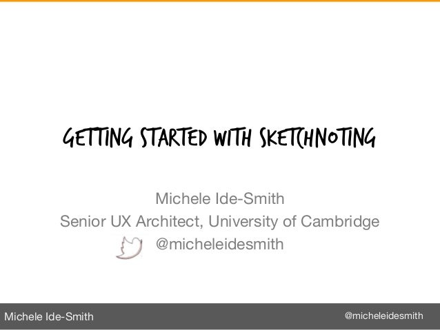 Michele Ide-Smith @micheleidesmith GETTING STARTED WITH SKETCHNOTING Michele Ide-Smith Senior UX Architect, University of ...